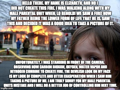 Disaster Girl Meme | HELLO THERE. MY NAME IS ELIZABETH, AND NO I DID NOT CREATE THIS FIRE. I WAS WALKING ALONG WITH MY MALE PARENTAL UNIT WHEN, LO BEHOLD! WE SAW | image tagged in memes,disaster girl | made w/ Imgflip meme maker