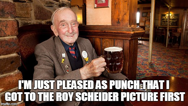 I'M JUST PLEASED AS PUNCH THAT I GOT TO THE ROY SCHEIDER PICTURE FIRST | made w/ Imgflip meme maker