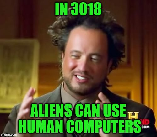 Ancient Aliens Meme | IN 3018 ALIENS CAN USE HUMAN COMPUTERS | image tagged in memes,ancient aliens | made w/ Imgflip meme maker