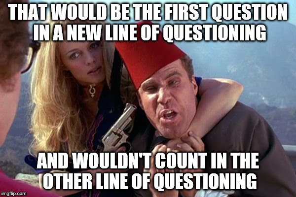 Austin Powers Mustafa | THAT WOULD BE THE FIRST QUESTION IN A NEW LINE OF QUESTIONING AND WOULDN'T COUNT IN THE OTHER LINE OF QUESTIONING | image tagged in austin powers mustafa | made w/ Imgflip meme maker
