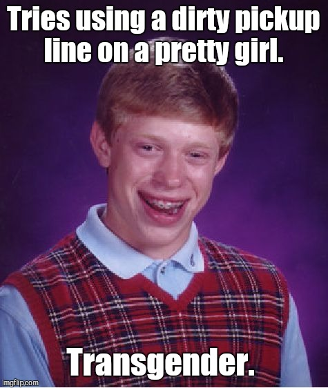 Bad Luck Brian Meme | Tries using a dirty pickup line on a pretty girl. Transgender. | image tagged in memes,bad luck brian | made w/ Imgflip meme maker