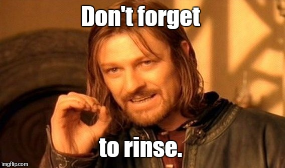 One Does Not Simply Meme | Don't forget to rinse. | image tagged in memes,one does not simply | made w/ Imgflip meme maker