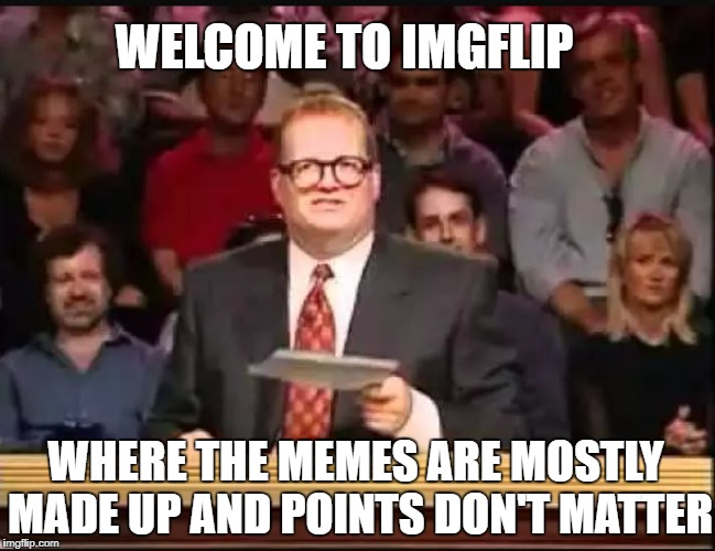 Drew Carey | WELCOME TO IMGFLIP WHERE THE MEMES ARE MOSTLY MADE UP AND POINTS DON'T MATTER | image tagged in drew carey | made w/ Imgflip meme maker