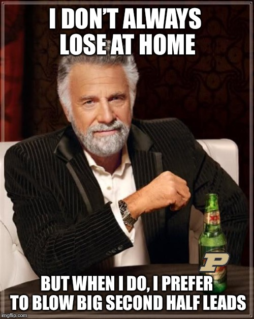 Boiler Down | I DON'T ALWAYS LOSE AT HOME BUT WHEN I DO, I PREFER TO BLOW BIG SECOND HALF LEADS | image tagged in memes,the most interesting man in the world | made w/ Imgflip meme maker