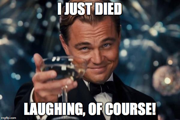 Leonardo Dicaprio Cheers Meme | I JUST DIED LAUGHING, OF COURSE! | image tagged in memes,leonardo dicaprio cheers | made w/ Imgflip meme maker