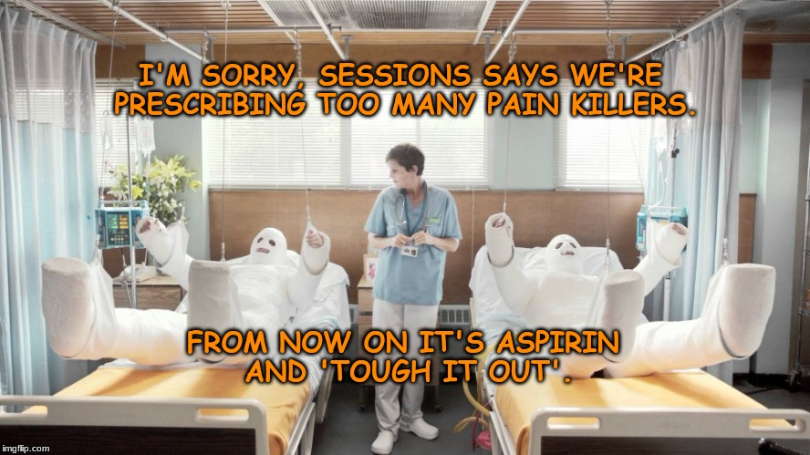new drug plan | I'M SORRY, SESSIONS SAYS WE'RE PRESCRIBING TOO MANY PAIN KILLERS. FROM NOW ON IT'S ASPIRIN AND 'TOUGH IT OUT'. | image tagged in memes | made w/ Imgflip meme maker