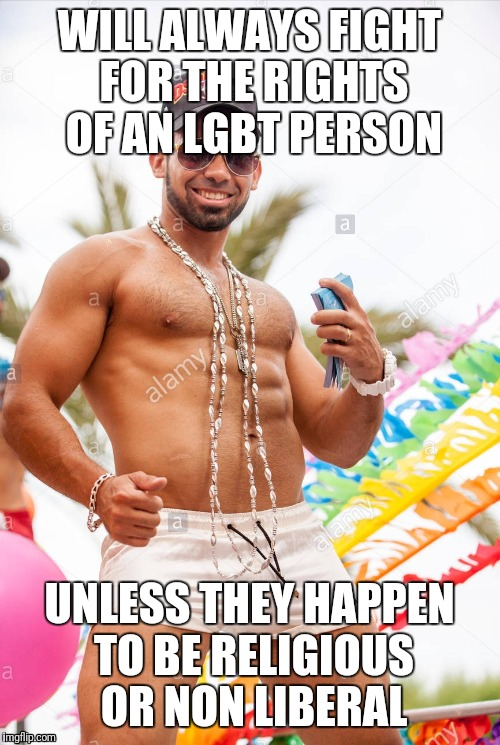 Gay douchebag picks and chooses | WILL ALWAYS FIGHT FOR THE RIGHTS OF AN LGBT PERSON UNLESS THEY HAPPEN TO BE RELIGIOUS OR NON LIBERAL | image tagged in gay douchebag | made w/ Imgflip meme maker