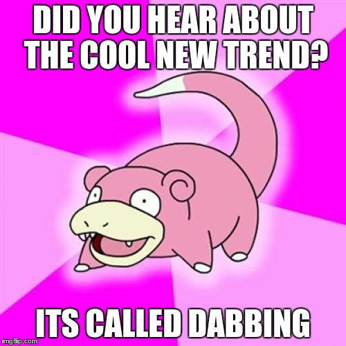 Slowpoke | DID YOU HEAR ABOUT THE COOL NEW TREND? ITS CALLED DABBING | image tagged in memes,slowpoke | made w/ Imgflip meme maker