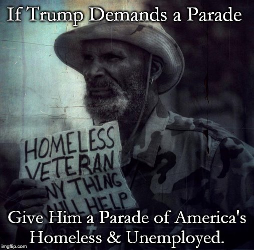 If Trump Demands a Parade Give Him a Parade of America's Homeless & Unemployed. | image tagged in homeless veteran | made w/ Imgflip meme maker