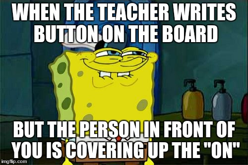 "Dont You Squidward | WHEN THE TEACHER WRITES BUTTON ON THE BOARD BUT THE PERSON IN FRONT OF YOU IS COVERING UP THE ""ON"" 