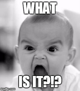 Angry Baby Meme | WHAT IS IT?!? | image tagged in memes,angry baby | made w/ Imgflip meme maker