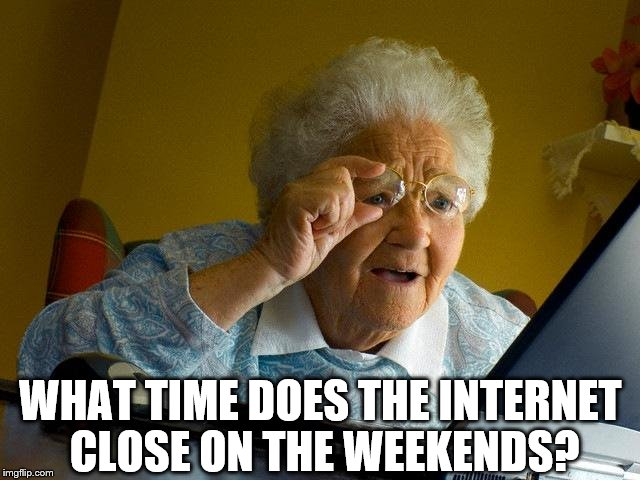 Grandma Finds The Internet Meme | WHAT TIME DOES THE INTERNET CLOSE ON THE WEEKENDS? | image tagged in memes,grandma finds the internet,weekend | made w/ Imgflip meme maker