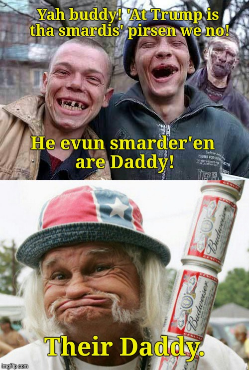 Yah buddy! 'At Trump is tha smardis' pirsen we no! Their Daddy. He evun smarder'en are Daddy! | made w/ Imgflip meme maker