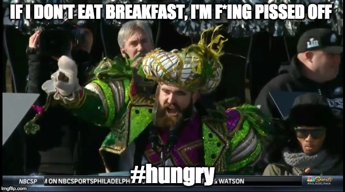 Jason Kelce- If Idon't eat breakfast, I'm f*ing pissed off #hungry | IF I DON'T EAT BREAKFAST, I'M F*ING PISSED OFF #hungry | image tagged in jason kelce,hungry,dogs,underdogs,philadelphia eagles,world champions | made w/ Imgflip meme maker