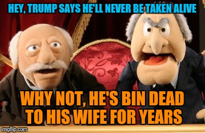 HEY, TRUMP SAYS HE'LL NEVER BE TAKEN ALIVE WHY NOT, HE'S BIN DEAD TO HIS WIFE FOR YEARS | made w/ Imgflip meme maker