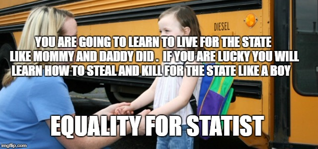 School bus | YOU ARE GOING TO LEARN TO LIVE FOR THE STATE LIKE MOMMY AND DADDY DID .  IF YOU ARE LUCKY YOU WILL LEARN HOW TO STEAL AND KILL FOR THE STATE | image tagged in school bus | made w/ Imgflip meme maker