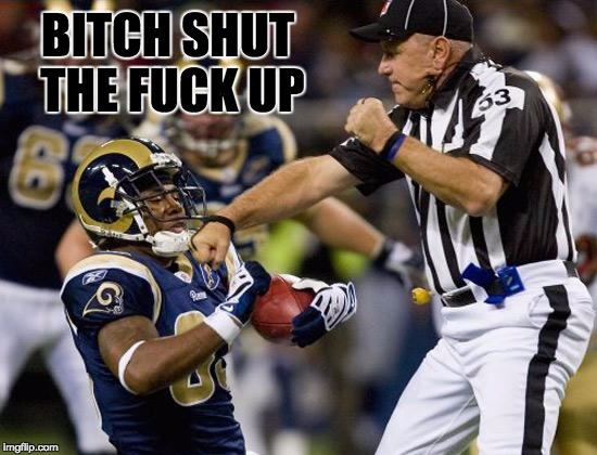 Bitch sit down | B**CH SHUT THE F**K UP | image tagged in nfl donkey punch,nfl referee,nfl | made w/ Imgflip meme maker