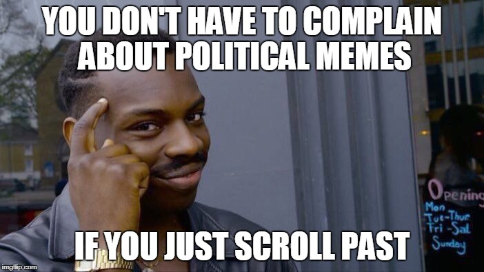 Just keep scrolling,  Just keep scrolling,  Just keep scrolling,  Just keep scrolling,  Just keep scrolling,  Just keep scrollin | YOU DON'T HAVE TO COMPLAIN ABOUT POLITICAL MEMES IF YOU JUST SCROLL PAST | image tagged in memes,roll safe think about it,keep scrolling,politics,political meme | made w/ Imgflip meme maker