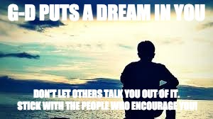 G-D PUTS A DREAM IN YOU DON'T LET OTHERS TALK YOU OUT OF IT. STICK WITH THE PEOPLE WHO ENCOURAGE YOU! | image tagged in horizon | made w/ Imgflip meme maker