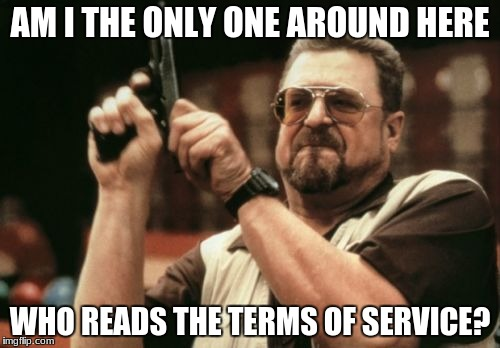 Am I The Only One Around Here Meme | AM I THE ONLY ONE AROUND HERE WHO READS THE TERMS OF SERVICE? | image tagged in memes,am i the only one around here | made w/ Imgflip meme maker