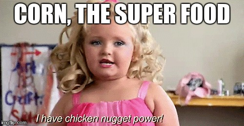 Everything is made out of corn. | CORN, THE SUPER FOOD | image tagged in honey boo boo | made w/ Imgflip meme maker