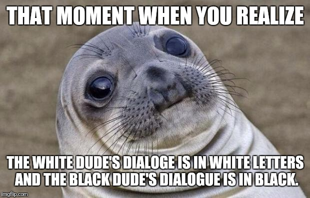 Awkward Moment Sealion Meme | THAT MOMENT WHEN YOU REALIZE THE WHITE DUDE'S DIALOGE IS IN WHITE LETTERS AND THE BLACK DUDE'S DIALOGUE IS IN BLACK. | image tagged in memes,awkward moment sealion | made w/ Imgflip meme maker