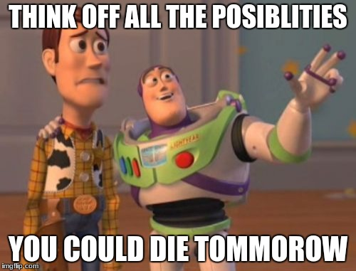 X, X Everywhere Meme | THINK OFF ALL THE POSIBLITIES YOU COULD DIE TOMMOROW | image tagged in memes,x x everywhere | made w/ Imgflip meme maker
