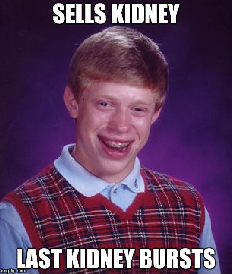 Bad Luck Brian Meme | SELLS KIDNEY LAST KIDNEY BURSTS | image tagged in memes,bad luck brian | made w/ Imgflip meme maker