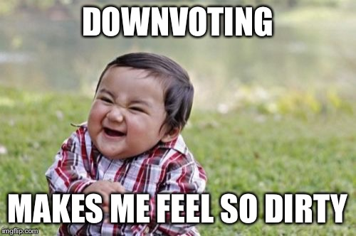 Evil Toddler Meme | DOWNVOTING MAKES ME FEEL SO DIRTY | image tagged in memes,evil toddler | made w/ Imgflip meme maker