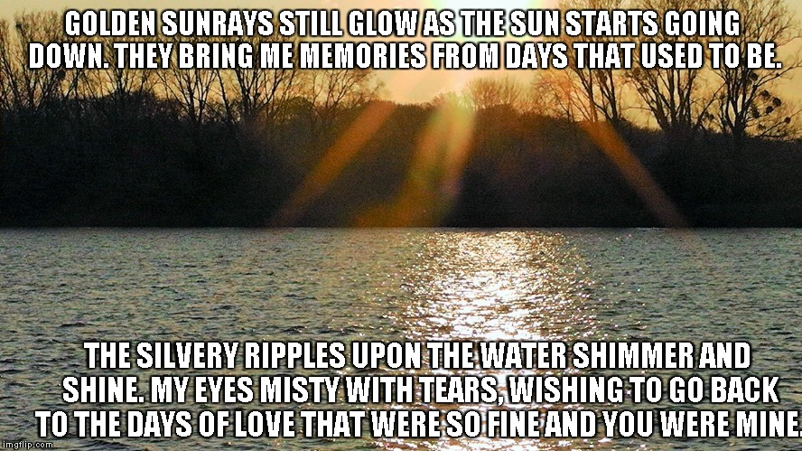 Golden Sunrays | GOLDEN SUNRAYS STILL GLOW AS THE SUN STARTS GOING DOWN. THEY BRING ME MEMORIES FROM DAYS THAT USED TO BE. THE SILVERY RIPPLES UPON THE WATER | image tagged in sunrays,memories,tears,love | made w/ Imgflip meme maker