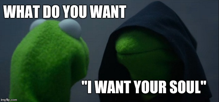 "Evil Kermit Meme | WHAT DO YOU WANT ""I WANT YOUR SOUL"" 