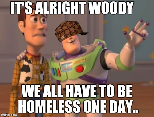 X, X Everywhere Meme | IT'S ALRIGHT WOODY WE ALL HAVE TO BE HOMELESS ONE DAY.. | image tagged in memes,x x everywhere,scumbag | made w/ Imgflip meme maker