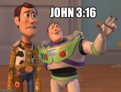 X, X Everywhere Meme | JOHN 3:16 | image tagged in memes,x,x everywhere,x x everywhere | made w/ Imgflip meme maker