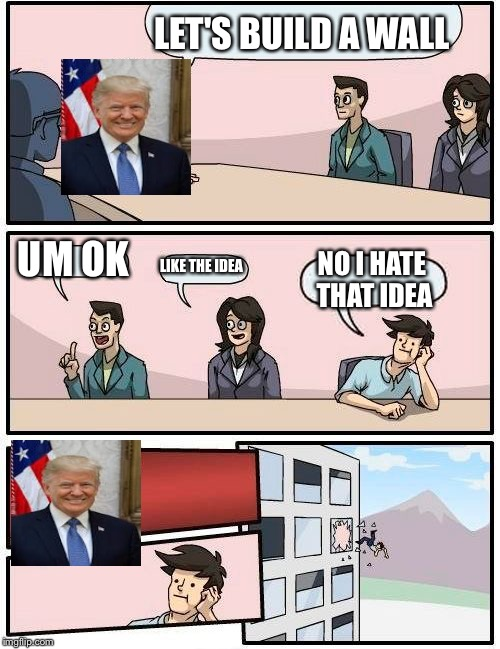 Boardroom Meeting Suggestion Meme | LET'S BUILD A WALL UM OK LIKE THE IDEA NO I HATE THAT IDEA | image tagged in memes,boardroom meeting suggestion | made w/ Imgflip meme maker