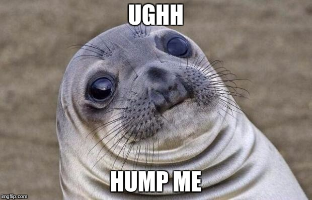 Awkward Moment Sealion Meme | UGHH HUMP ME | image tagged in memes,awkward moment sealion | made w/ Imgflip meme maker
