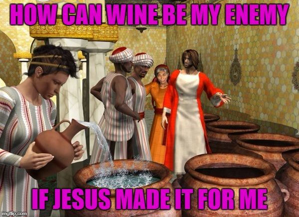 HOW CAN WINE BE MY ENEMY IF JESUS MADE IT FOR ME | made w/ Imgflip meme maker