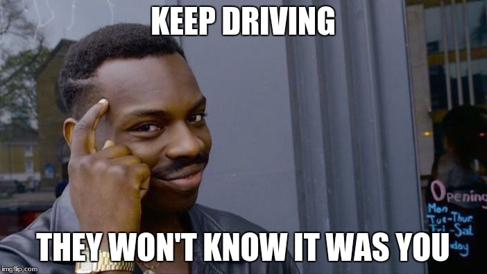 Roll Safe Think About It Meme | KEEP DRIVING THEY WON'T KNOW IT WAS YOU | image tagged in memes,roll safe think about it | made w/ Imgflip meme maker