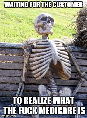 Waiting Skeleton Meme | WAITING FOR THE CUSTOMER TO REALIZE WHAT THE F**K MEDICARE IS | image tagged in memes,waiting skeleton | made w/ Imgflip meme maker