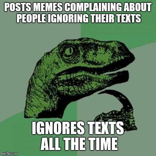 Philosoraptor Meme | POSTS MEMES COMPLAINING ABOUT PEOPLE IGNORING THEIR TEXTS IGNORES TEXTS ALL THE TIME | image tagged in memes,philosoraptor | made w/ Imgflip meme maker