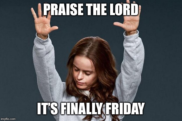 Last day of work | PRAISE THE LORD IT'S FINALLY FRIDAY | image tagged in last day of work | made w/ Imgflip meme maker