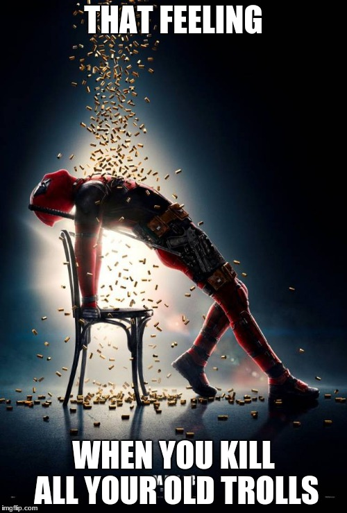 That One Feeling | THAT FEELING WHEN YOU KILL ALL YOUR OLD TROLLS | image tagged in let it rain bullets deadpool,that feeling when,bullets,sexy,deadpool,chair | made w/ Imgflip meme maker