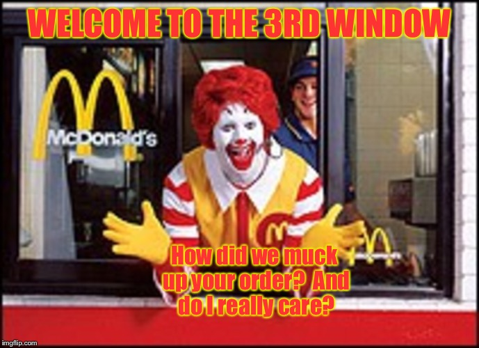 WELCOME TO THE 3RD WINDOW How did we muck up your order?  And do I really care? | made w/ Imgflip meme maker