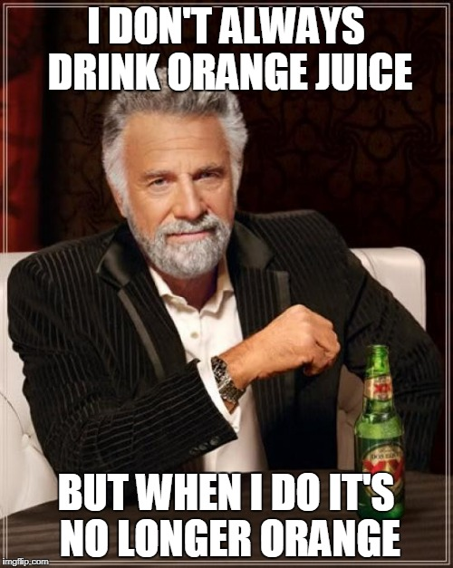 The Most Interesting Man In The World Meme | I DON'T ALWAYS DRINK ORANGE JUICE BUT WHEN I DO IT'S NO LONGER ORANGE | image tagged in memes,the most interesting man in the world | made w/ Imgflip meme maker