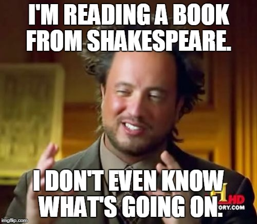Ancient Aliens Meme | I'M READING A BOOK FROM SHAKESPEARE. I DON'T EVEN KNOW WHAT'S GOING ON. | image tagged in memes,ancient aliens | made w/ Imgflip meme maker
