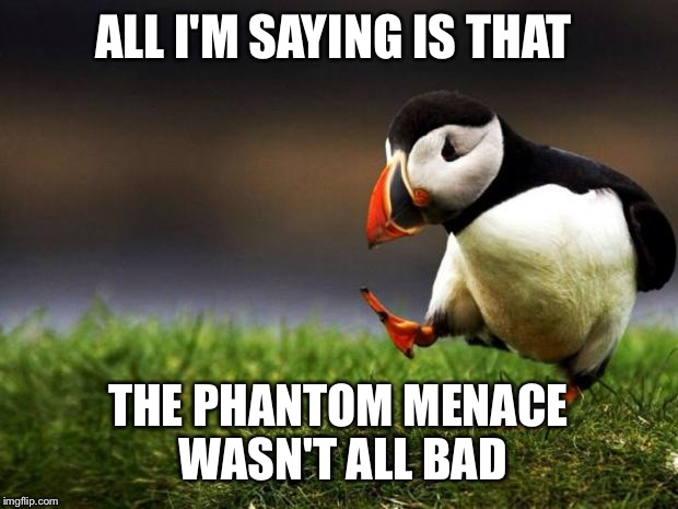 Unpopular Opinion Puffin Meme | ALL I'M SAYING IS THAT THE PHANTOM MENACE WASN'T ALL BAD | image tagged in memes,unpopular opinion puffin | made w/ Imgflip meme maker