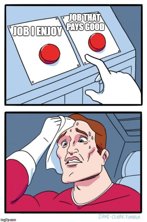 Two Buttons Meme | JOB I ENJOY JOB THAT PAYS GOOD | image tagged in memes,two buttons,jobs | made w/ Imgflip meme maker