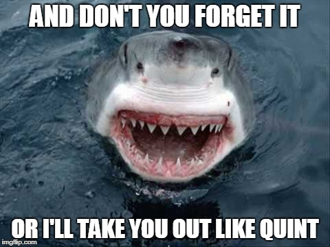 AND DON'T YOU FORGET IT OR I'LL TAKE YOU OUT LIKE QUINT | made w/ Imgflip meme maker