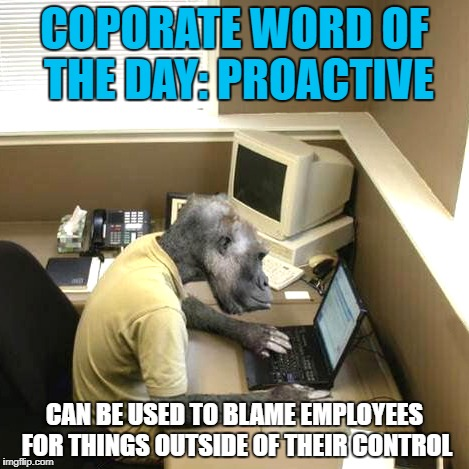 Monkey Business | COPORATE WORD OF THE DAY: PROACTIVE CAN BE USED TO BLAME EMPLOYEES FOR THINGS OUTSIDE OF THEIR CONTROL | image tagged in memes,monkey business | made w/ Imgflip meme maker