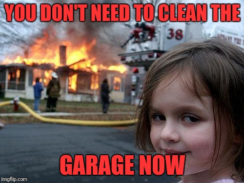 Disaster Girl Meme | YOU DON'T NEED TO CLEAN THE GARAGE NOW | image tagged in memes,disaster girl | made w/ Imgflip meme maker