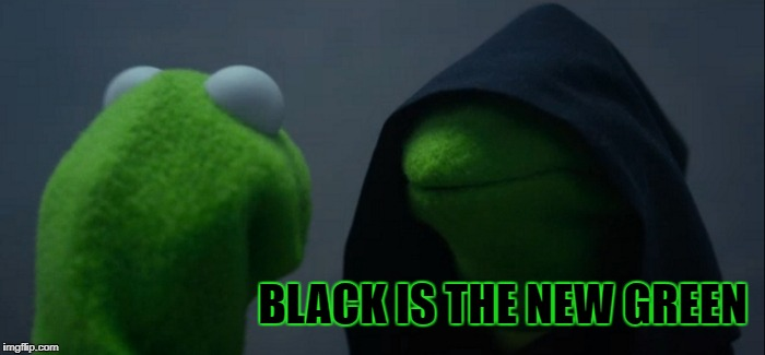 Evil Kermit Meme | BLACK IS THE NEW GREEN | image tagged in memes,evil kermit | made w/ Imgflip meme maker